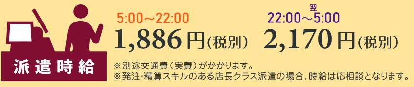 派遣時給 5:00~22:00は1,886円(税別)、22:00~翌5:00は2,170円(税別)